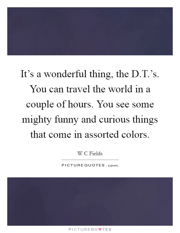 It's a wonderful thing, the D.T.'s. You can travel the world in a couple of hours. You see some mighty funny and curious things that come in assorted colors Picture Quote #1