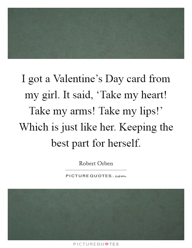 I got a Valentine's Day card from my girl. It said, 'Take my heart! Take my arms! Take my lips!' Which is just like her. Keeping the best part for herself Picture Quote #1