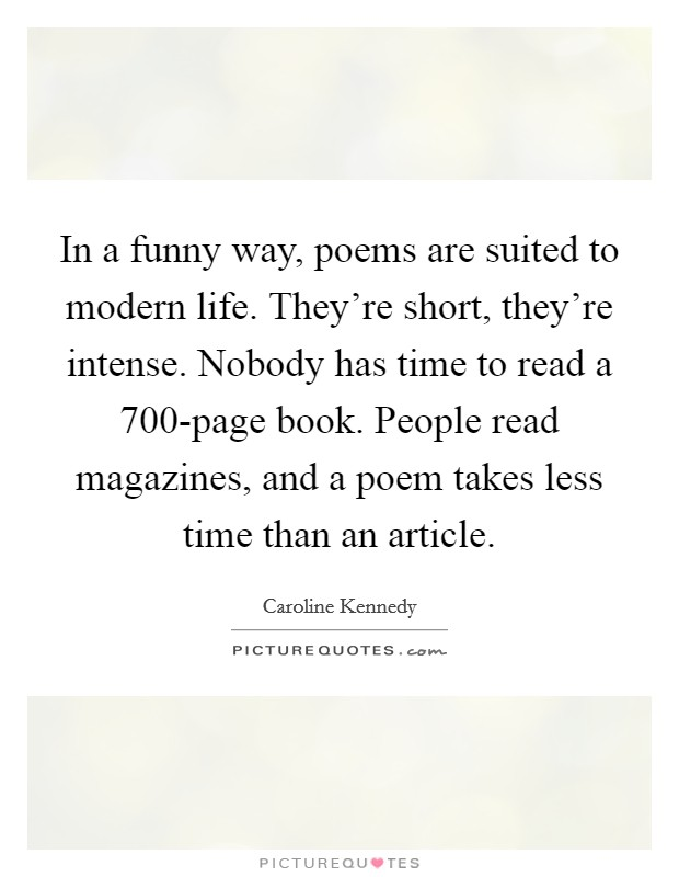 In a funny way, poems are suited to modern life. They're short, they're intense. Nobody has time to read a 700-page book. People read magazines, and a poem takes less time than an article Picture Quote #1