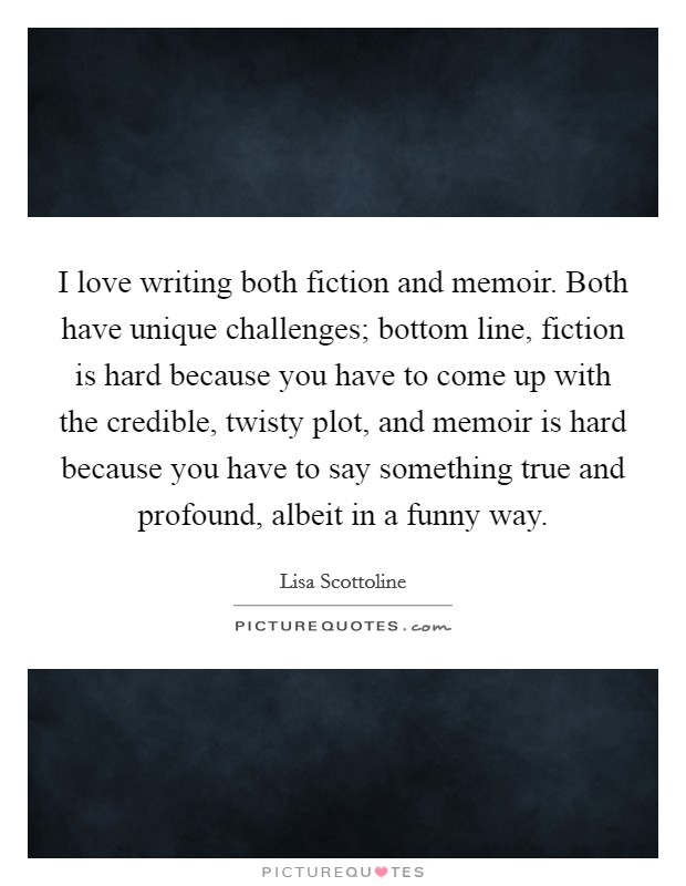 I love writing both fiction and memoir. Both have unique challenges; bottom line, fiction is hard because you have to come up with the credible, twisty plot, and memoir is hard because you have to say something true and profound, albeit in a funny way Picture Quote #1
