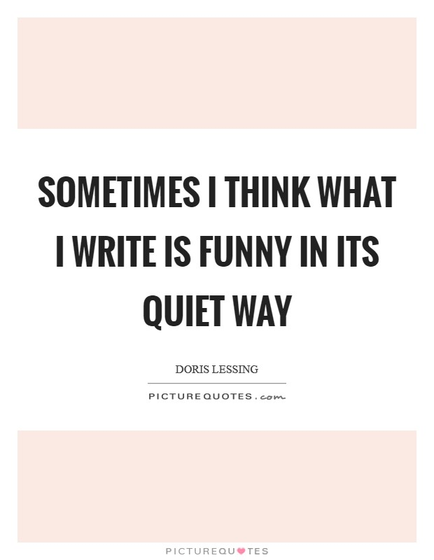 Sometimes I think what I write is funny in its quiet way Picture Quote #1