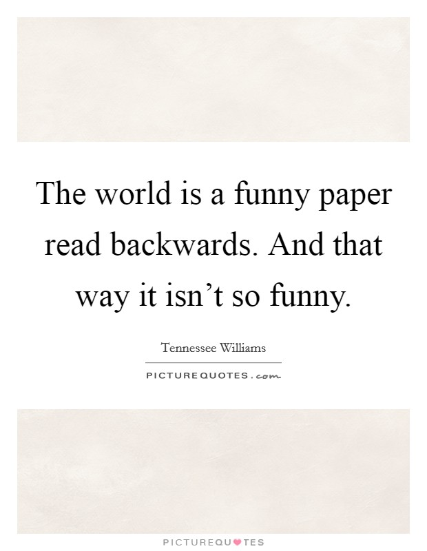 The world is a funny paper read backwards. And that way it isn't so funny Picture Quote #1