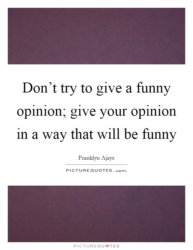 Don't try to give a funny opinion; give your opinion in a way that will be funny Picture Quote #1