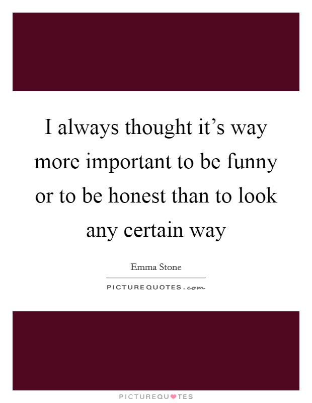 I always thought it's way more important to be funny or to be honest than to look any certain way Picture Quote #1