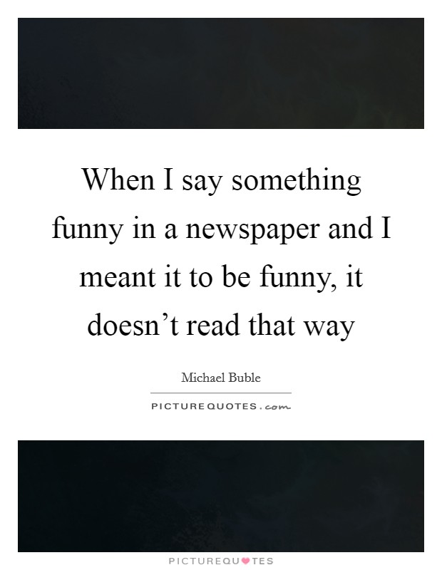 When I say something funny in a newspaper and I meant it to be funny, it doesn't read that way Picture Quote #1
