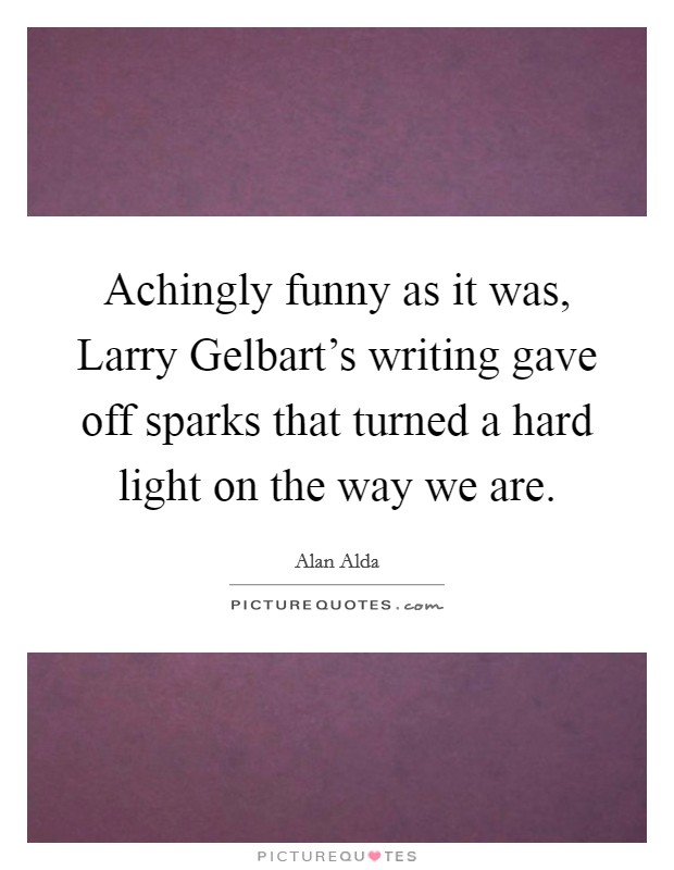 Achingly funny as it was, Larry Gelbart's writing gave off sparks that turned a hard light on the way we are Picture Quote #1