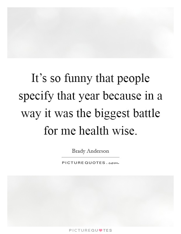 It's so funny that people specify that year because in a way it was the biggest battle for me health wise Picture Quote #1