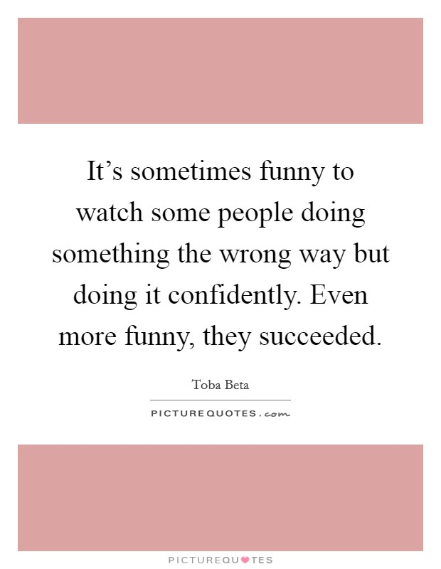 It's sometimes funny to watch some people doing something the wrong way but doing it confidently. Even more funny, they succeeded Picture Quote #1