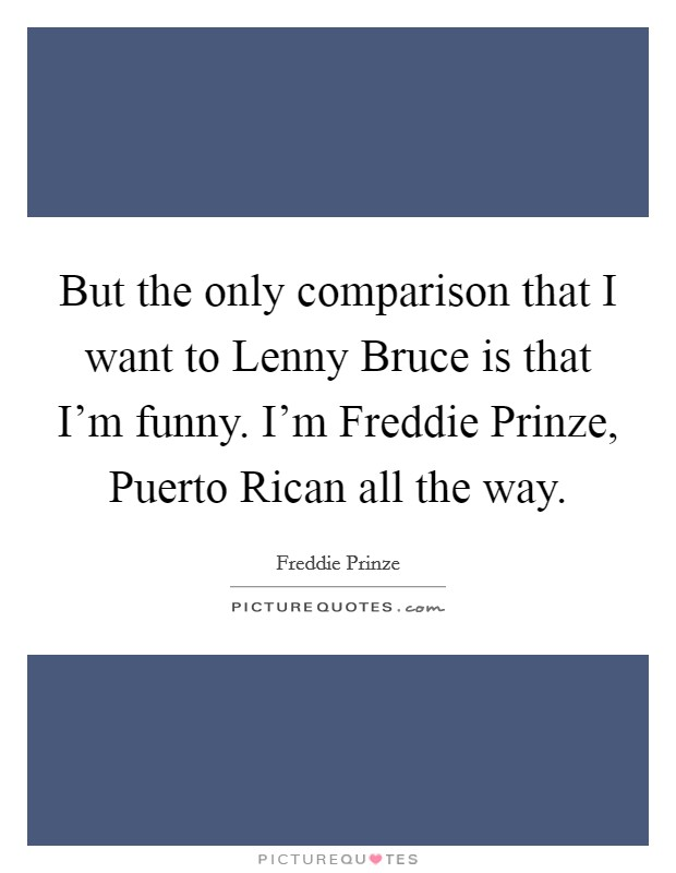 But the only comparison that I want to Lenny Bruce is that I'm funny. I'm Freddie Prinze, Puerto Rican all the way Picture Quote #1