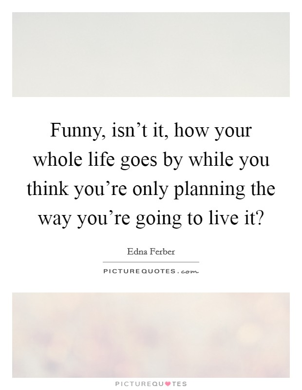 Funny, isn't it, how your whole life goes by while you think you're only planning the way you're going to live it? Picture Quote #1