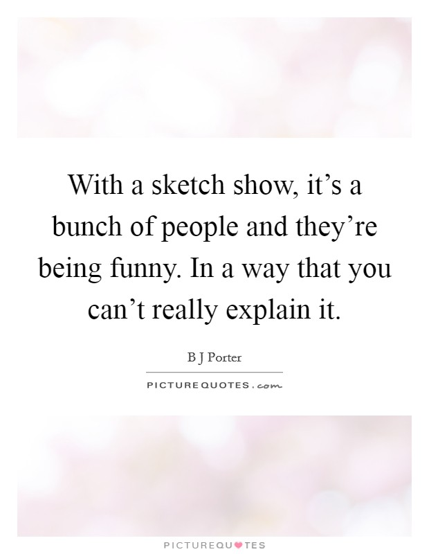 With a sketch show, it's a bunch of people and they're being funny. In a way that you can't really explain it Picture Quote #1