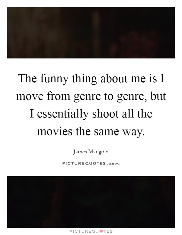 The funny thing about me is I move from genre to genre, but I essentially shoot all the movies the same way Picture Quote #1