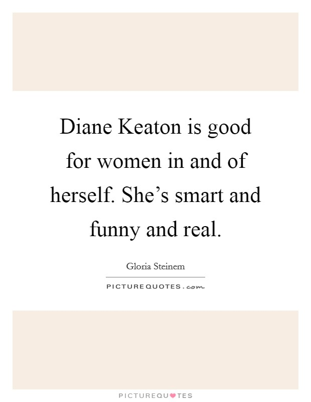 Diane Keaton is good for women in and of herself. She's smart and funny and real Picture Quote #1