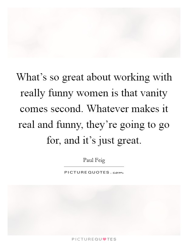 What's so great about working with really funny women is that vanity comes second. Whatever makes it real and funny, they're going to go for, and it's just great Picture Quote #1