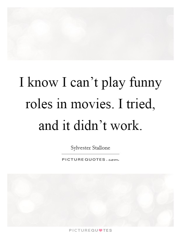 I know I can't play funny roles in movies. I tried, and it didn't work Picture Quote #1