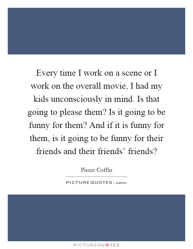 Every time I work on a scene or I work on the overall movie, I had my kids unconsciously in mind. Is that going to please them? Is it going to be funny for them? And if it is funny for them, is it going to be funny for their friends and their friends' friends? Picture Quote #1