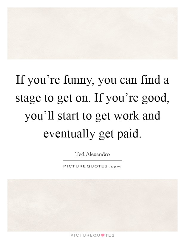 If you're funny, you can find a stage to get on. If you're good, you'll start to get work and eventually get paid Picture Quote #1