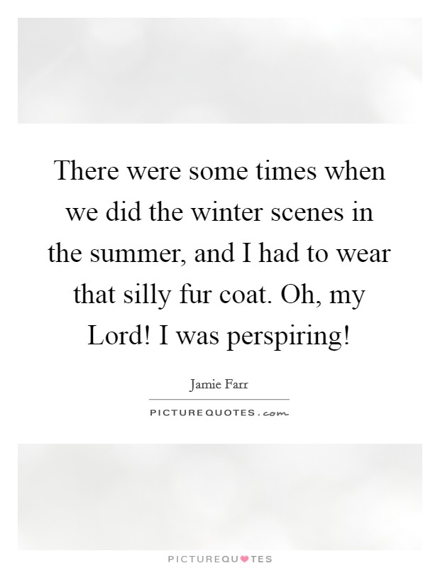 There were some times when we did the winter scenes in the summer, and I had to wear that silly fur coat. Oh, my Lord! I was perspiring! Picture Quote #1