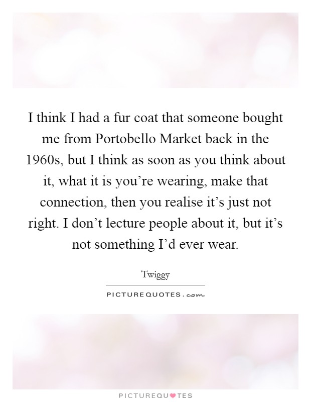 I think I had a fur coat that someone bought me from Portobello Market back in the 1960s, but I think as soon as you think about it, what it is you're wearing, make that connection, then you realise it's just not right. I don't lecture people about it, but it's not something I'd ever wear Picture Quote #1