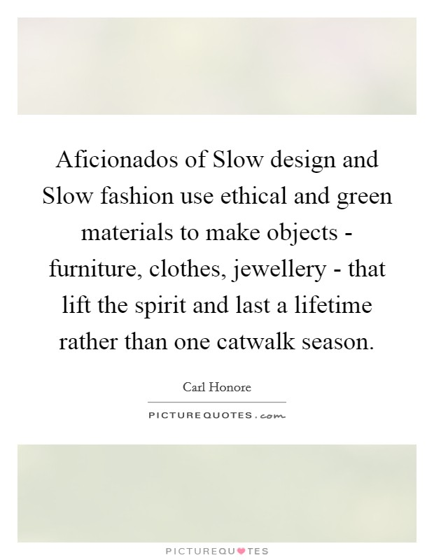 Aficionados of Slow design and Slow fashion use ethical and green materials to make objects - furniture, clothes, jewellery - that lift the spirit and last a lifetime rather than one catwalk season Picture Quote #1