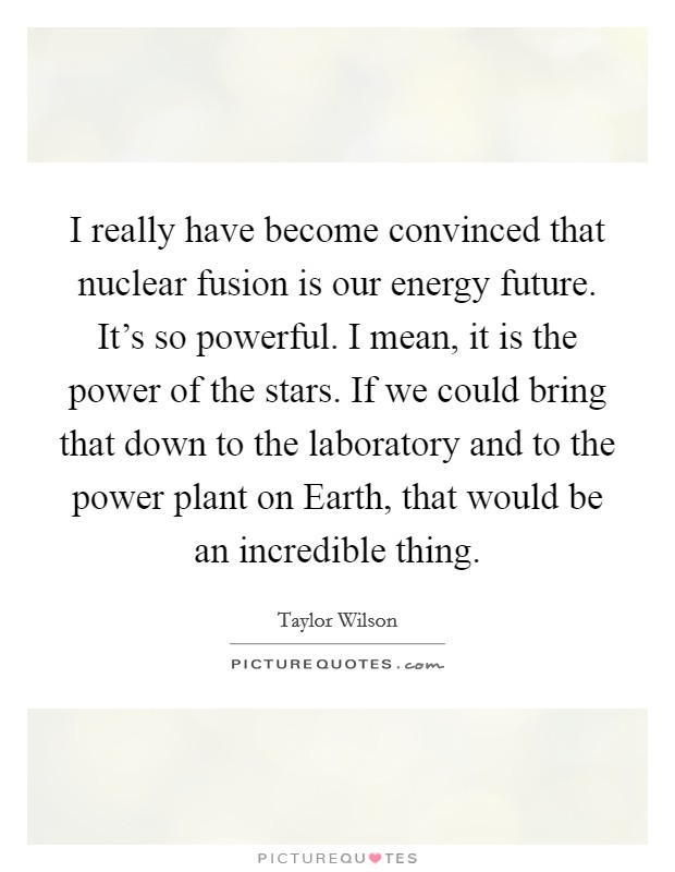 I really have become convinced that nuclear fusion is our energy future. It's so powerful. I mean, it is the power of the stars. If we could bring that down to the laboratory and to the power plant on Earth, that would be an incredible thing Picture Quote #1