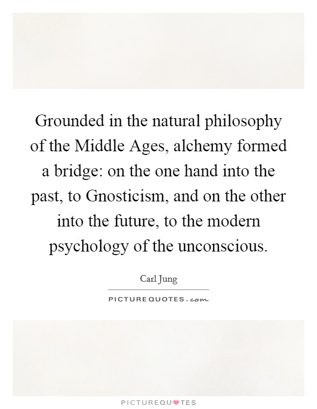Grounded in the natural philosophy of the Middle Ages, alchemy formed a bridge: on the one hand into the past, to Gnosticism, and on the other into the future, to the modern psychology of the unconscious. Picture Quote #1