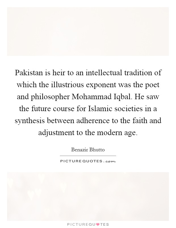 Pakistan is heir to an intellectual tradition of which the illustrious exponent was the poet and philosopher Mohammad Iqbal. He saw the future course for Islamic societies in a synthesis between adherence to the faith and adjustment to the modern age Picture Quote #1