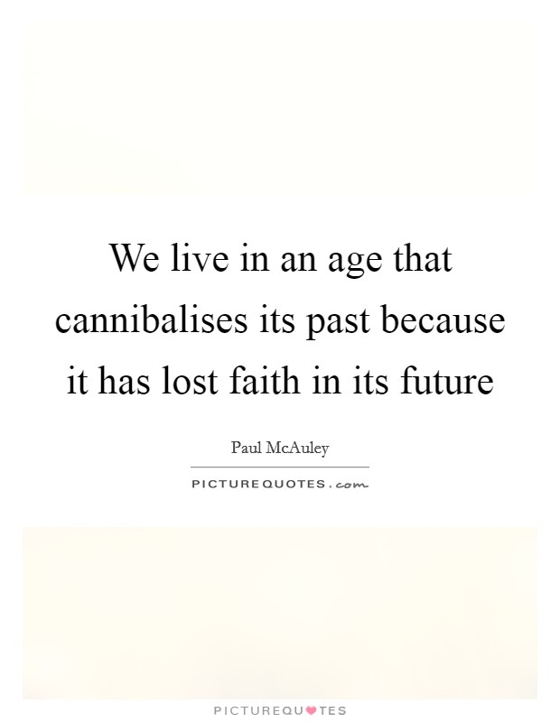 We live in an age that cannibalises its past because it has lost faith in its future Picture Quote #1