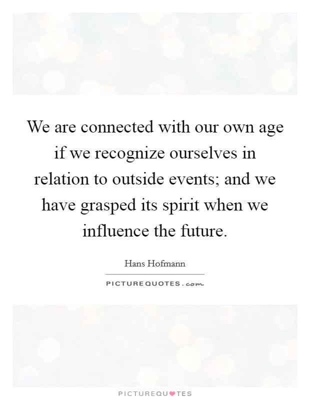 We are connected with our own age if we recognize ourselves in relation to outside events; and we have grasped its spirit when we influence the future. Picture Quote #1