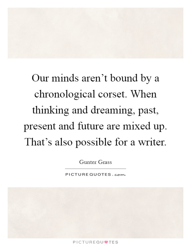 Our minds aren't bound by a chronological corset. When thinking and dreaming, past, present and future are mixed up. That's also possible for a writer Picture Quote #1