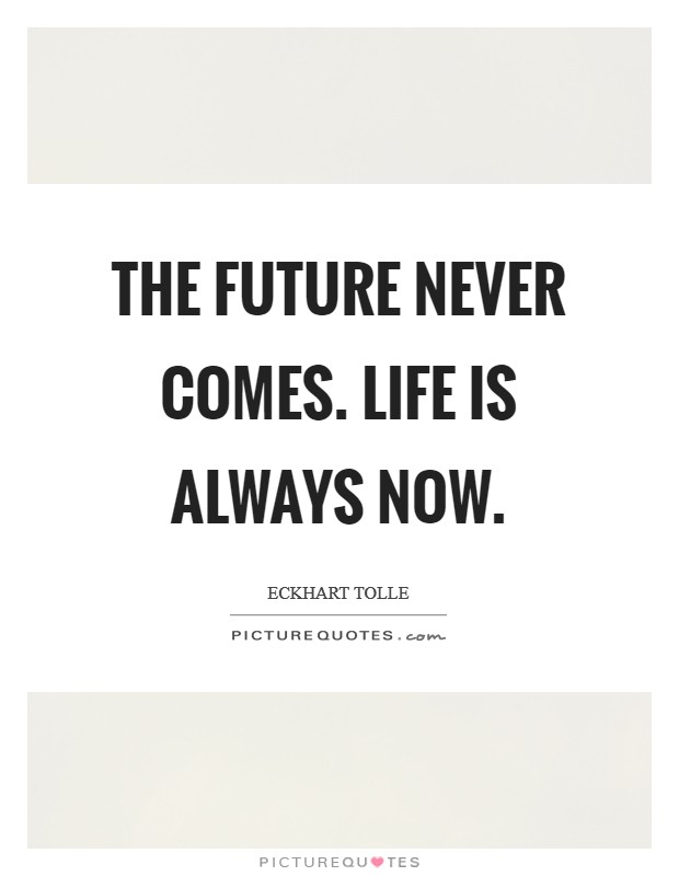 The future never comes. Life is always now Picture Quote #1
