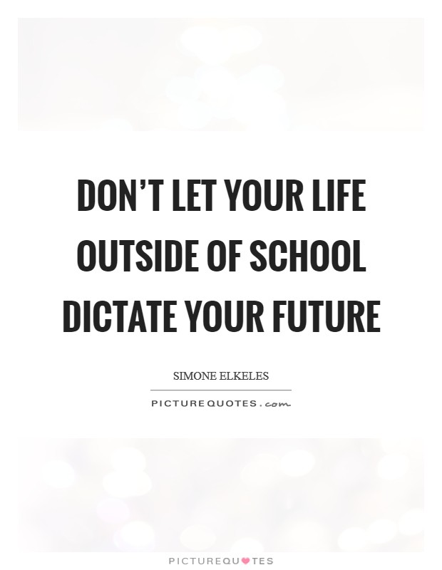 Don't let your life outside of school dictate your future Picture Quote #1