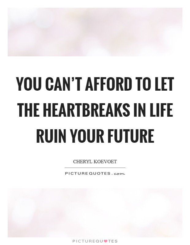 You can't afford to let the heartbreaks in life ruin your future Picture Quote #1