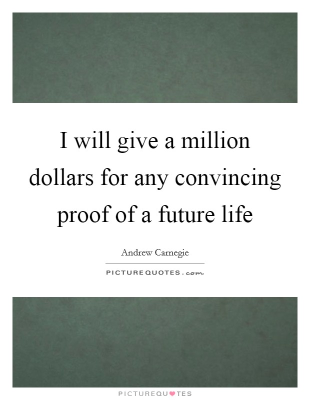 I will give a million dollars for any convincing proof of a future life Picture Quote #1