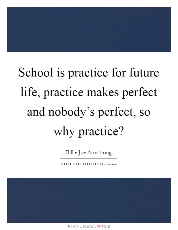 School is practice for future life, practice makes perfect and nobody's perfect, so why practice? Picture Quote #1