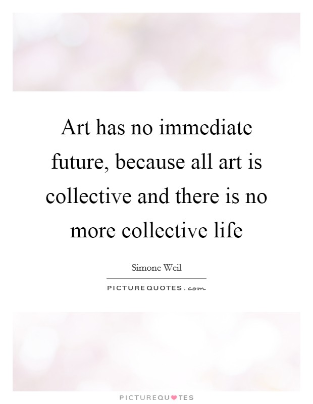 Art has no immediate future, because all art is collective and there is no more collective life Picture Quote #1