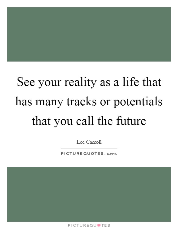 See your reality as a life that has many tracks or potentials that you call the future Picture Quote #1