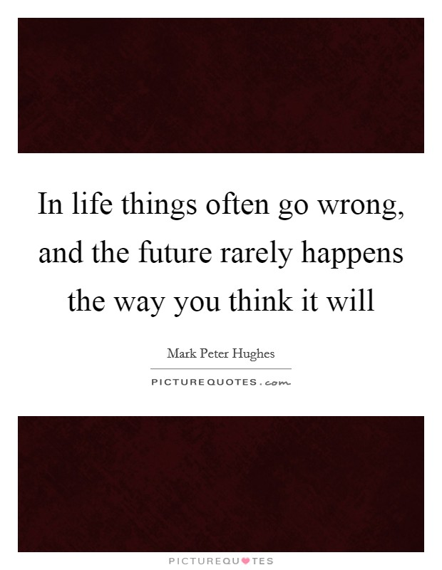 In life things often go wrong, and the future rarely happens the way you think it will Picture Quote #1