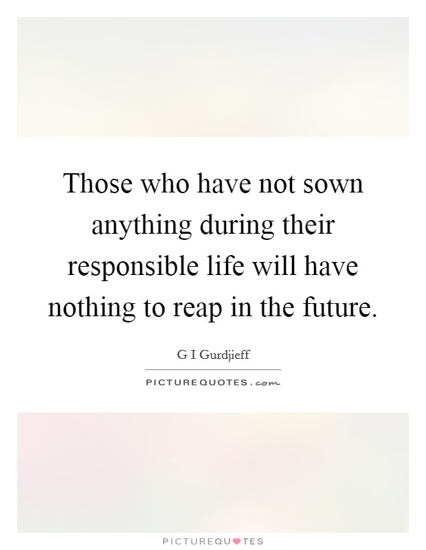 Those who have not sown anything during their responsible life will have nothing to reap in the future Picture Quote #1