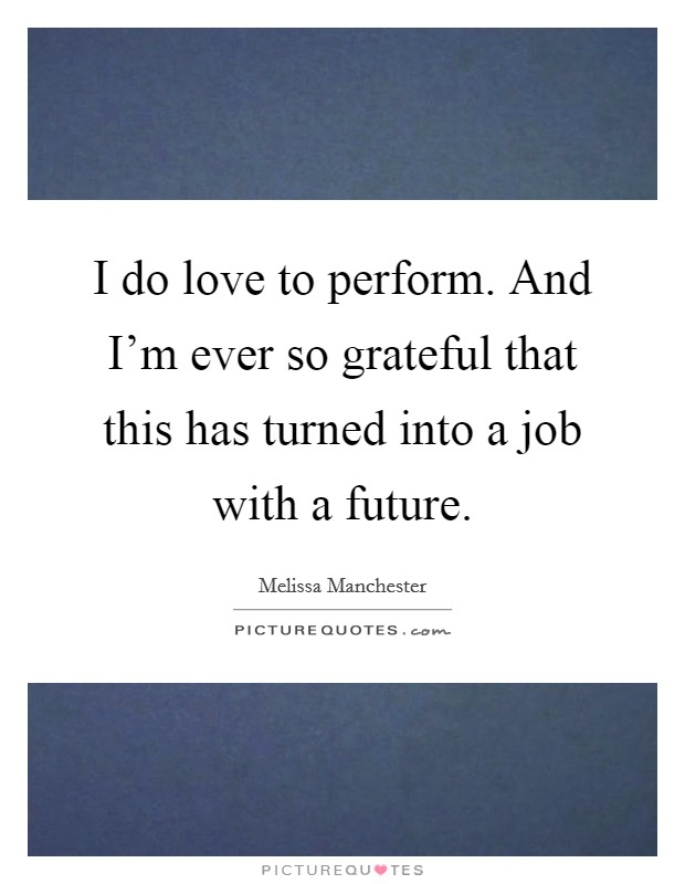 I do love to perform. And I'm ever so grateful that this has turned into a job with a future. Picture Quote #1