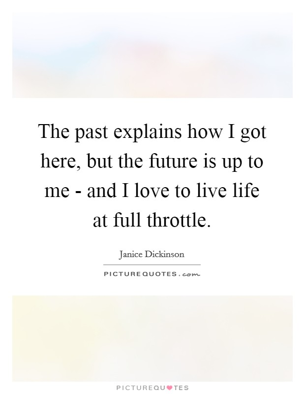 The past explains how I got here, but the future is up to me - and I love to live life at full throttle. Picture Quote #1