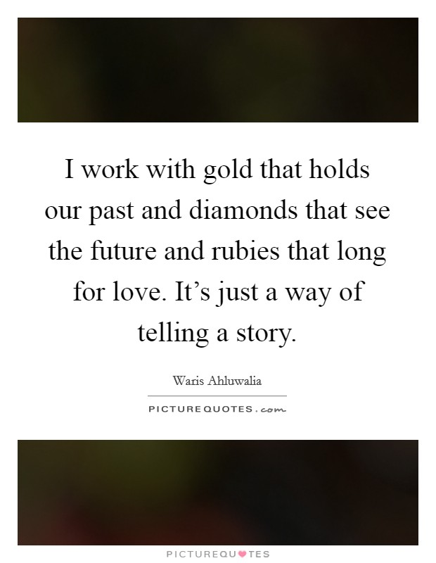 I work with gold that holds our past and diamonds that see the future and rubies that long for love. It's just a way of telling a story Picture Quote #1