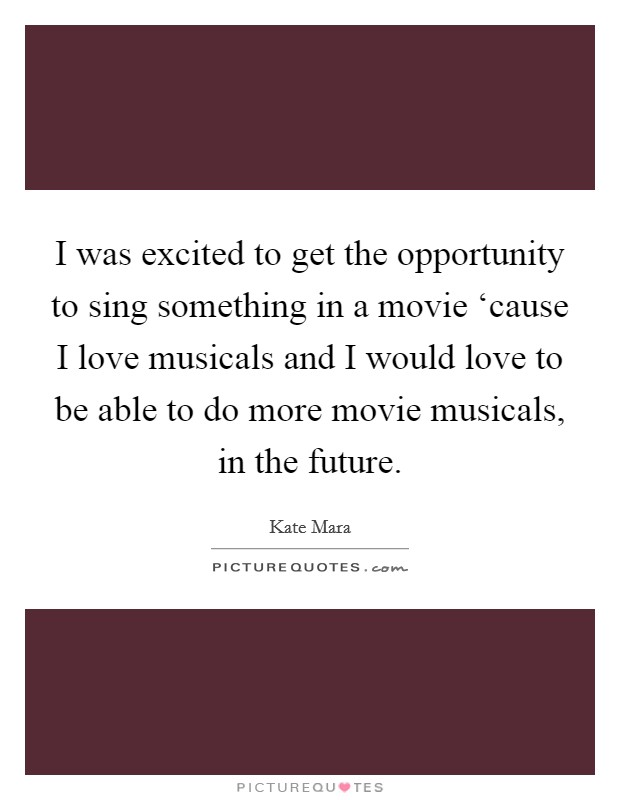 I was excited to get the opportunity to sing something in a movie 'cause I love musicals and I would love to be able to do more movie musicals, in the future Picture Quote #1