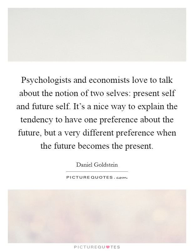 Psychologists and economists love to talk about the notion of two selves: present self and future self. It's a nice way to explain the tendency to have one preference about the future, but a very different preference when the future becomes the present Picture Quote #1