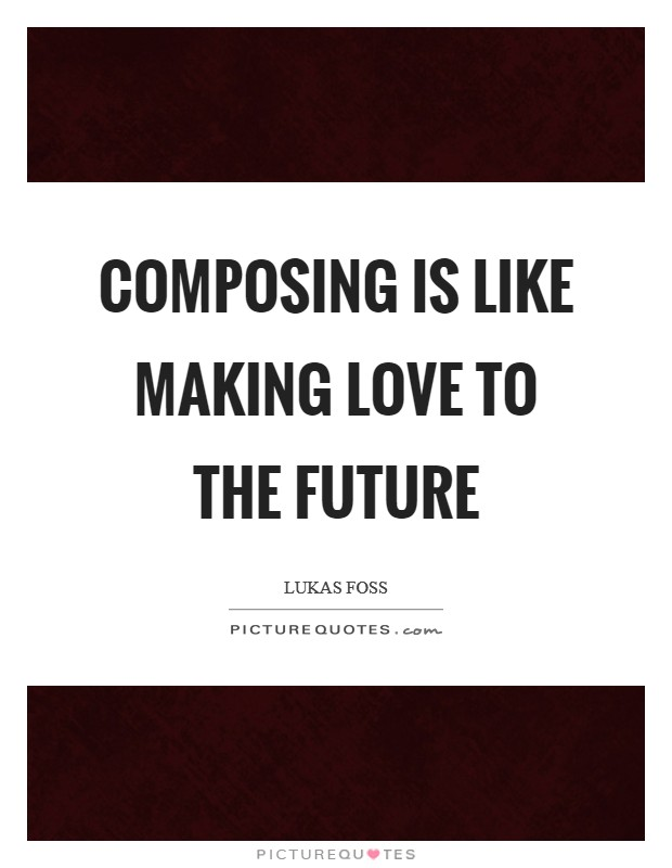 Composing is like making love to the future Picture Quote #1