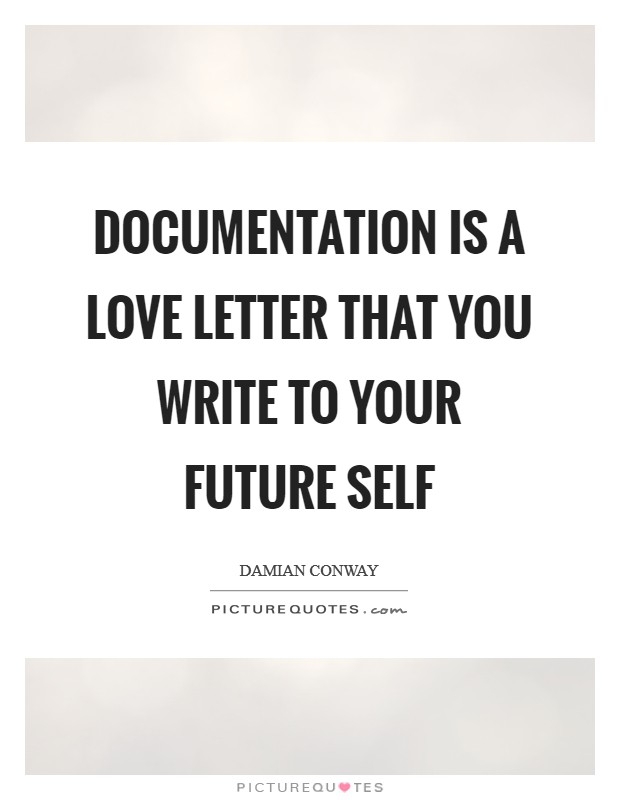 Documentation is a love letter that you write to your future self Picture Quote #1