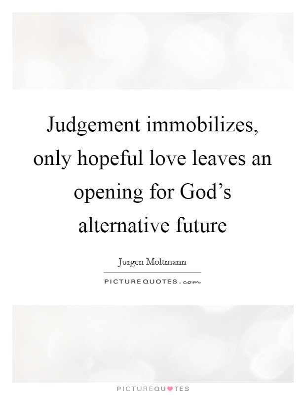 Judgement immobilizes, only hopeful love leaves an opening for God's alternative future Picture Quote #1