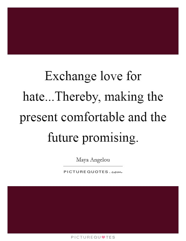 Exchange love for hate...Thereby, making the present comfortable and the future promising. Picture Quote #1