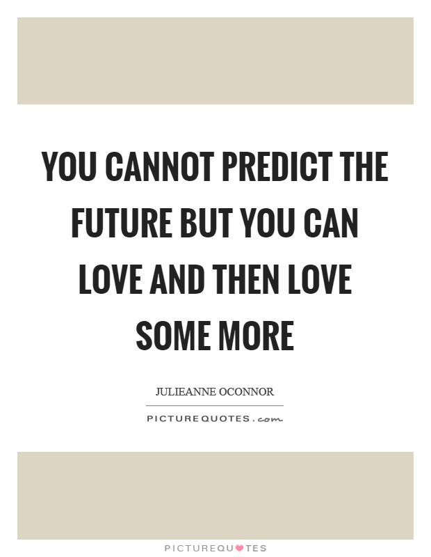 You cannot predict the future but you can love and then love some more Picture Quote #1