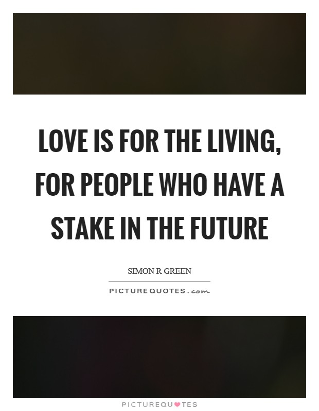 Love is for the living, for people who have a stake in the future Picture Quote #1